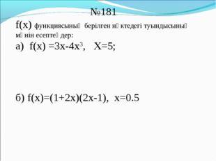 №181 f(x) функциясының берілген нүктедегі туындысының мәнін есептеңдер: а) f