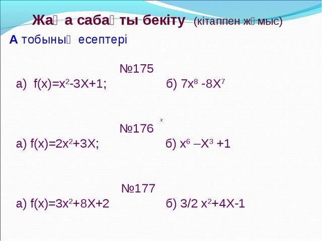 Жаңа сабақты бекіту (кітаппен жұмыс) №175 a) f(x)=x2-3X+1; б) 7x8 -8X7 №176 а...