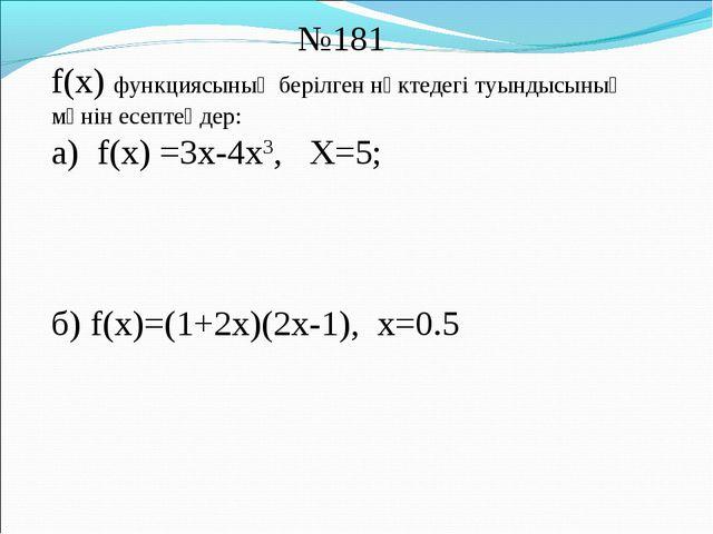 №181 f(x) функциясының берілген нүктедегі туындысының мәнін есептеңдер: а) f...