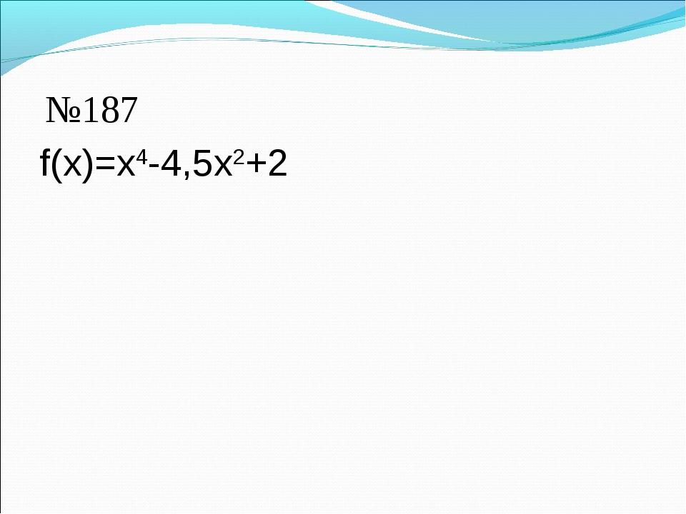 f(x)=x4-4,5x2+2 №187