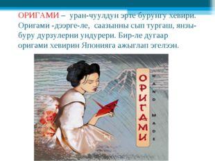 ОРИГАМИ – уран-чуулдун эрте бурунгу хевири. Оригами -дээрге-ле, саазынны сып