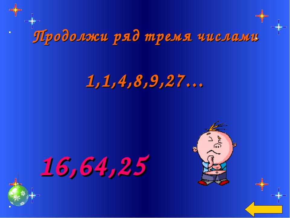 Продолжи ряд тремя числами 1,1,4,8,9,27… 16,64,25