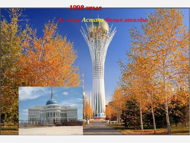 1998 жыл Ақмола Астана болып аталды.