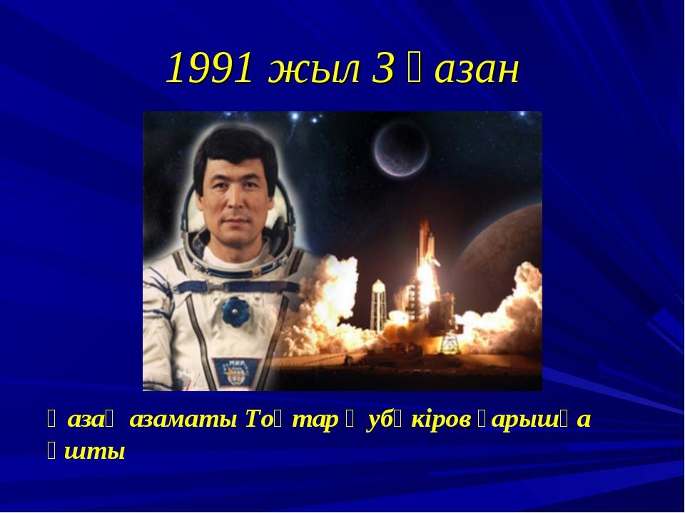 1991 жыл 3 қазан Қазақ азаматы Тоқтар Әубәкіров ғарышқа ұшты