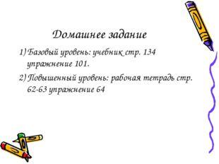 Домашнее задание 1) Базовый уровень: учебник стр. 134 упражнение 101. 2) Повы