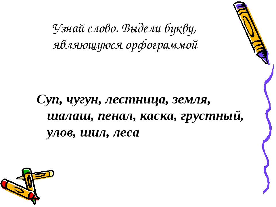 Узнай слово. Выдели букву, являющуюся орфограммой Суп, чугун, лестница, земл...