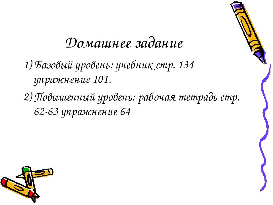 Домашнее задание 1) Базовый уровень: учебник стр. 134 упражнение 101. 2) Повы...