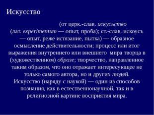 Искусство Иску́cство (от церк.-слав. искусьство (лат.eхperimentum— опыт, пр