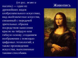 Живопись Жи́вопись (от рус. живо и писать)— один из древнейших видов изобраз