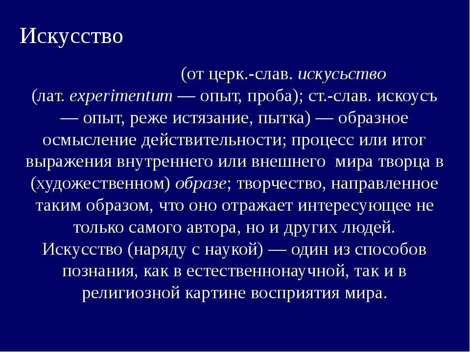 Искусство Иску́cство (от церк.-слав. искусьство (лат.eхperimentum— опыт, пр...