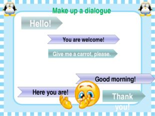 Make up a dialogue Hello! Good morning! Give me a carrot, please. Here you ar
