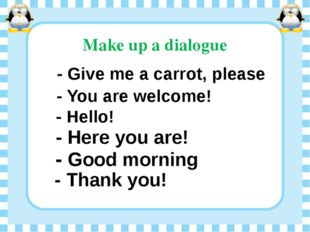 Make up a dialogue - Give me a carrot, please - You are welcome! - Hello! - H
