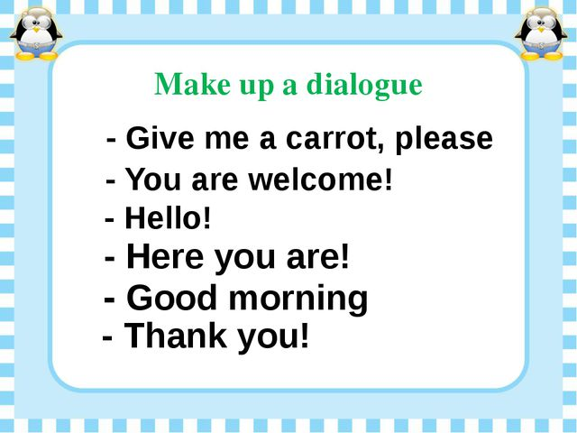 Make up a dialogue - Give me a carrot, please - You are welcome! - Hello! - H...