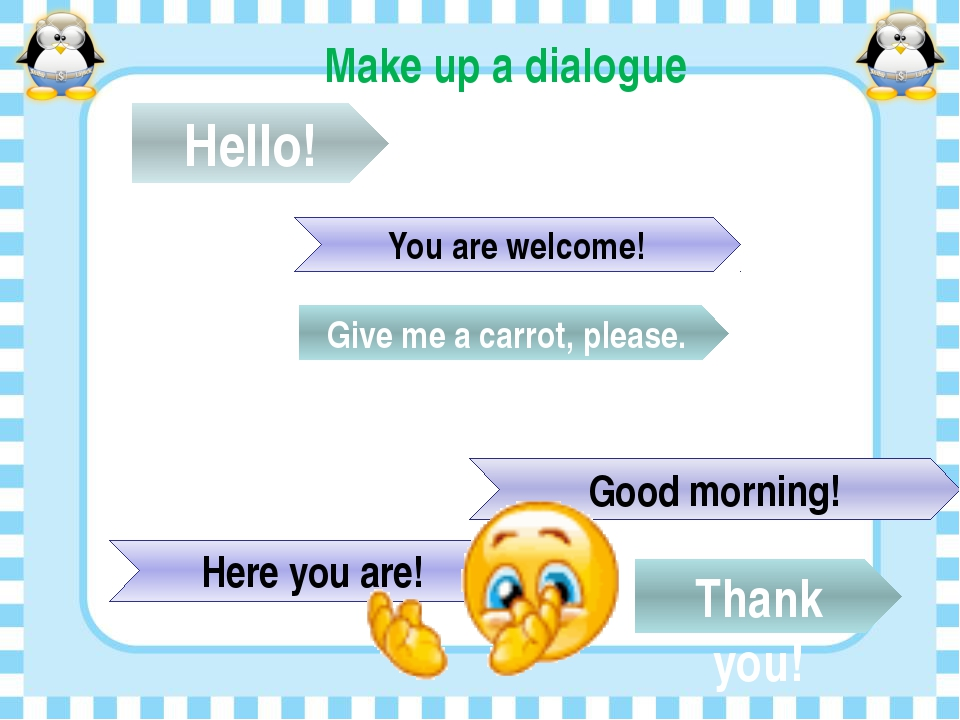Make up a dialogue Hello! Good morning! Give me a carrot, please. Here you ar...