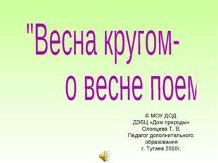 © МОУ ДОД ДЭБЦ «Дом природы» Олонцева Т. В. Педагог дополнительного образован