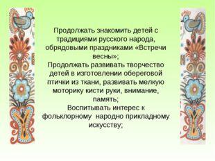 Продолжать знакомить детей с традициями русского народа, обрядовыми праздника