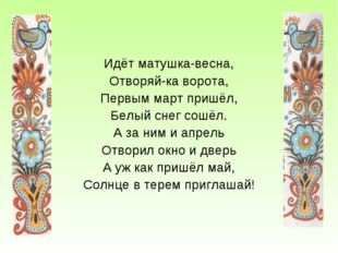 Идёт матушка-весна, Отворяй-ка ворота, Первым март пришёл, Белый снег сошёл.