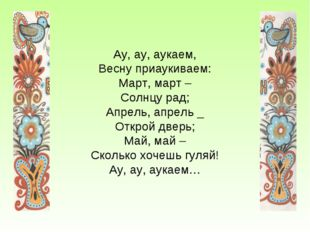 Ау, ау, аукаем, Весну приаукиваем: Март, март – Солнцу рад; Апрель, апрель _