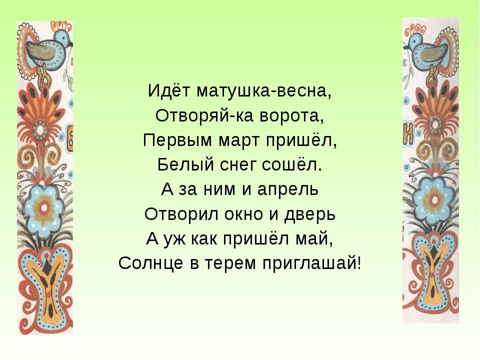 Идёт матушка-весна, Отворяй-ка ворота, Первым март пришёл, Белый снег сошёл....