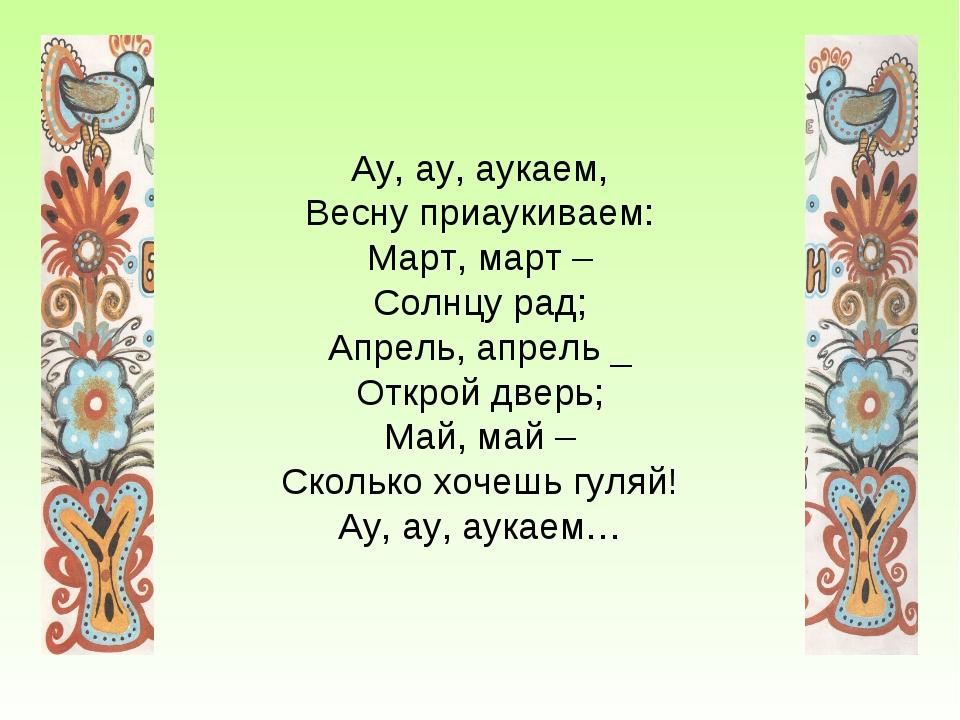 Ау, ау, аукаем, Весну приаукиваем: Март, март – Солнцу рад; Апрель, апрель _...