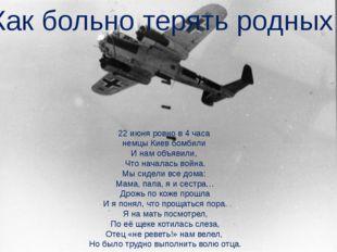 22 июня ровно в 4 часа немцы Киев бомбили И нам объявили, Что началась война.