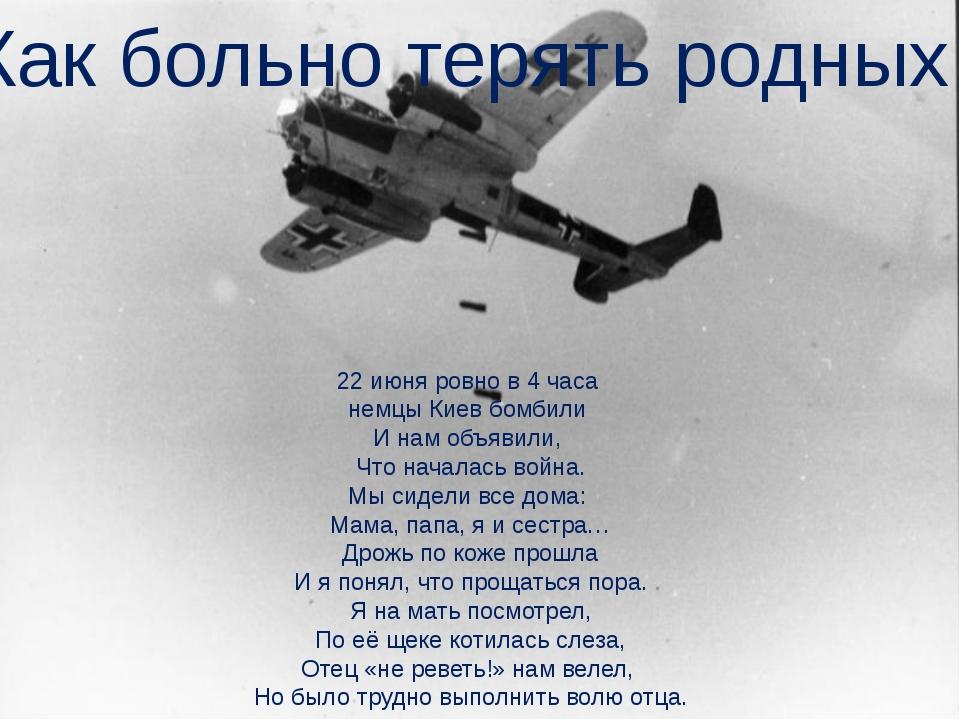 22 июня ровно в 4 часа немцы Киев бомбили И нам объявили, Что началась война....