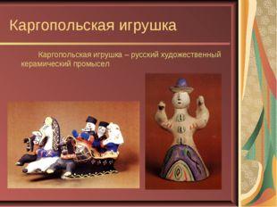 Каргопольская игрушка Каргопольская игрушка – русский художественный керами