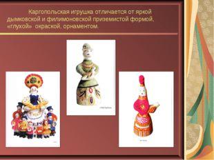 Каргопольская игрушка отличается от яркой дымковской и филимоновской приземи