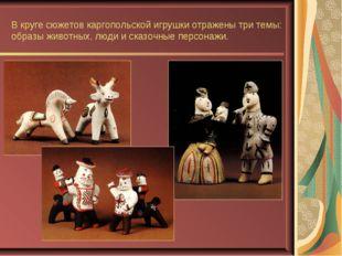 В круге сюжетов каргопольской игрушки отражены три темы: образы животных, люд