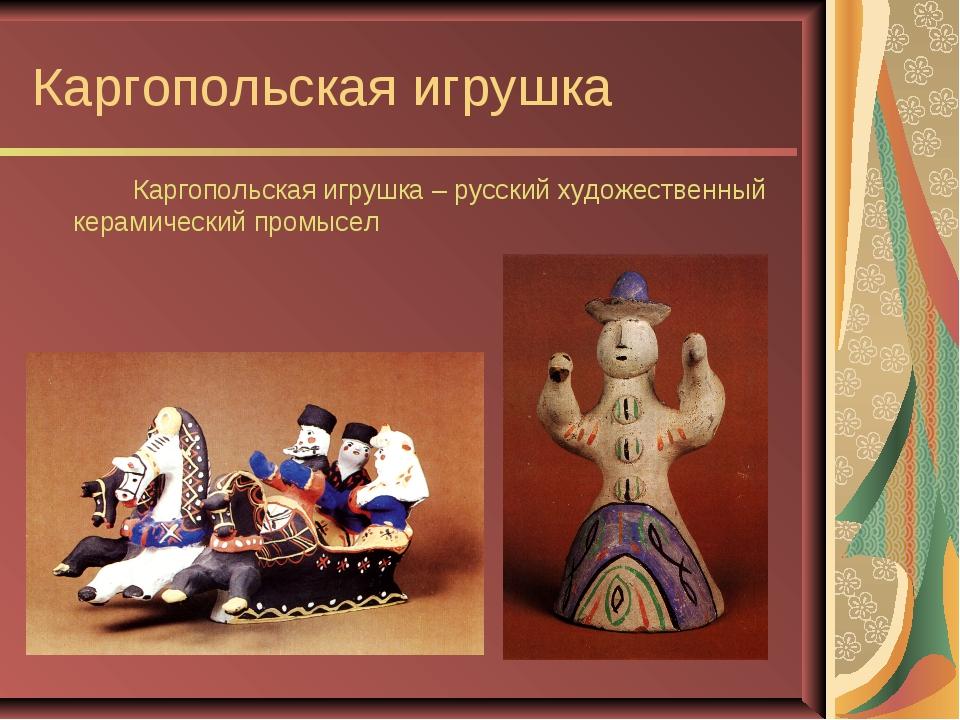 Каргопольская игрушка Каргопольская игрушка – русский художественный керами...