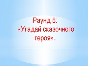 Раунд 5. «Угадай сказочного героя».
