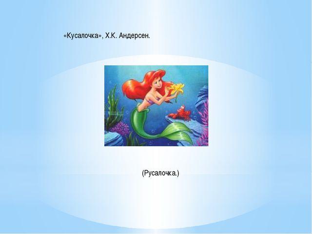 «Кусалочка», Х.К. Андерсен. (Русалочка.)