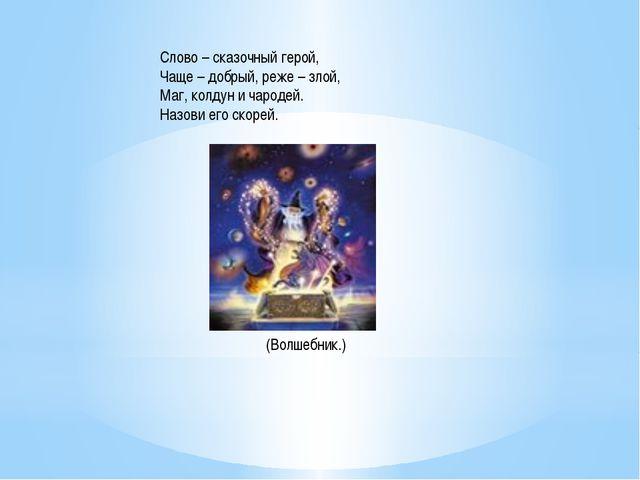 Слово – сказочный герой, Чаще – добрый, реже – злой, Маг, колдун и чародей. Н...