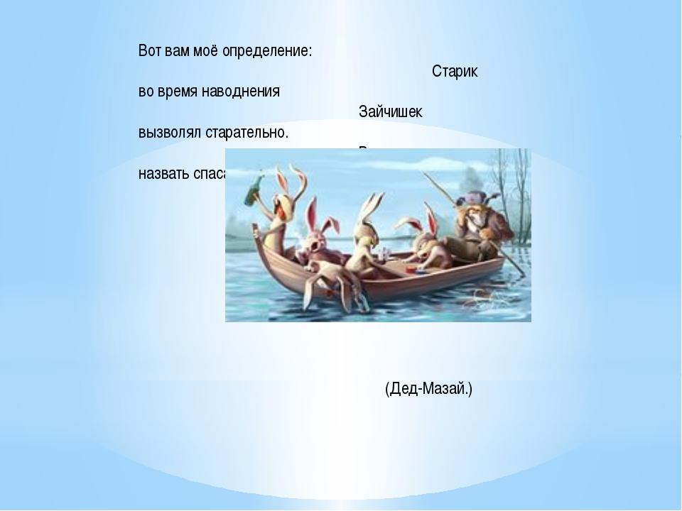Вот вам моё определение: Старик во время наводнения Зайчишек вызволял старате...