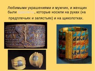 Любимыми украшениями и мужчин, и женщин былибраслеты, которые носили на рук
