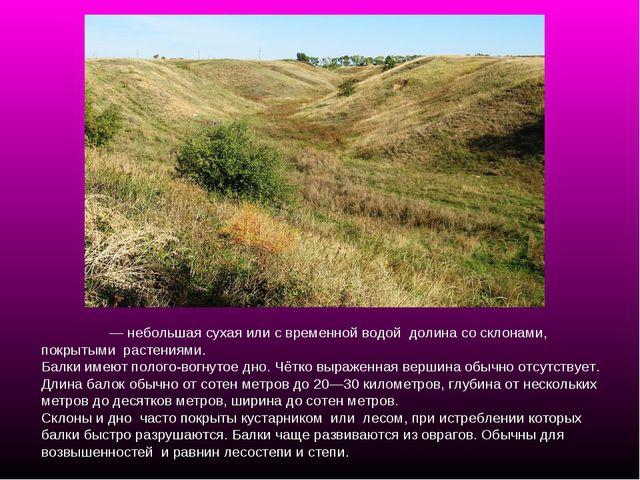 Ба́лка— небольшая сухая или с временной водой долина со склонами, покрытыми...