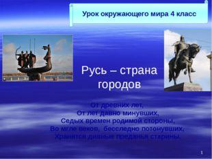 Русь – страна городов От древних лет, От лет давно минувших, Седых времен род