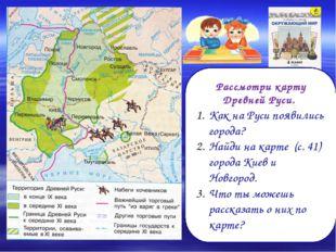Рассмотри карту Древней Руси. Как на Руси появились города? Найди на карте (с