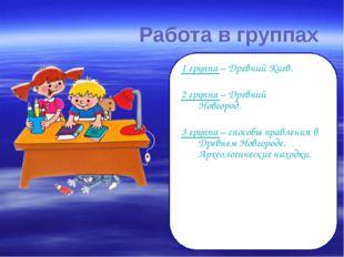 Работа в группах 1 группа – Древний Киев. 2 группа – Древний Новгород. 3 г
