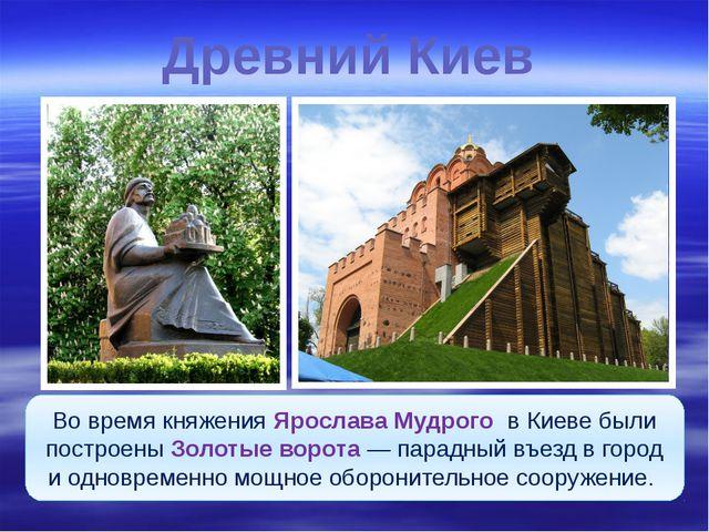 Древний Киев Во время княжения Ярослава Мудрого в Киеве были построены Золоты...