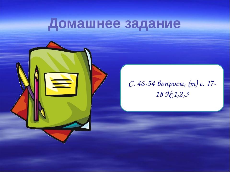 Домашнее задание С. 46-54 вопросы, (т) с. 17-18 № 1,2,3
