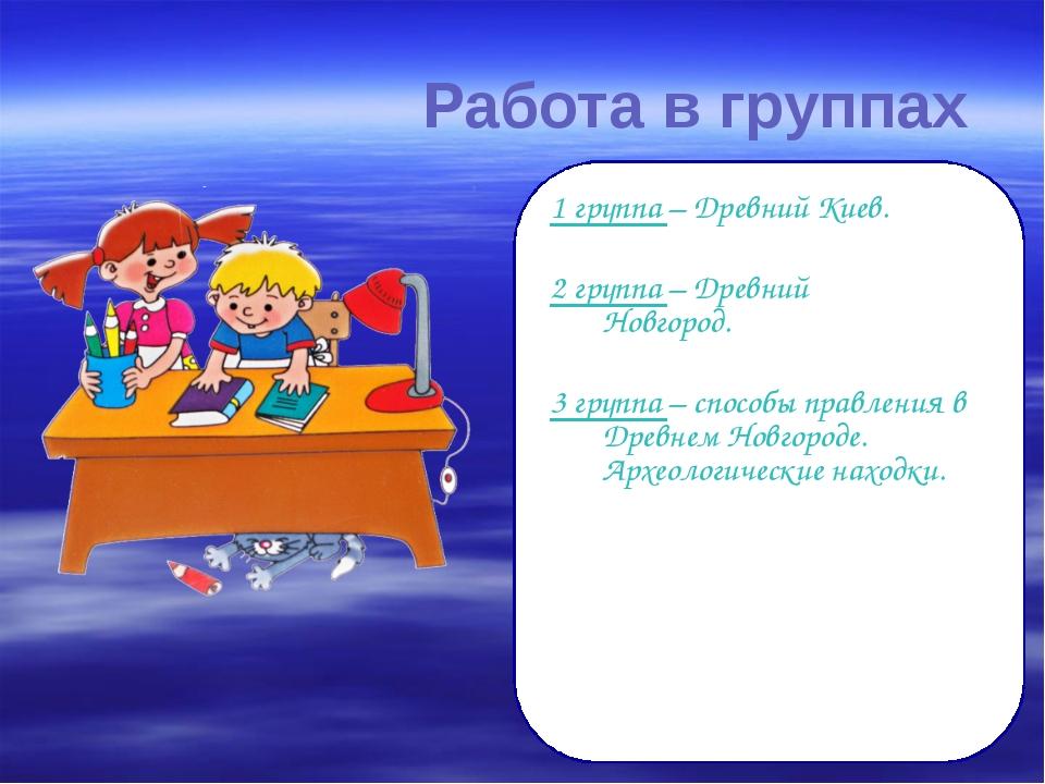 Работа в группах 1 группа – Древний Киев. 2 группа – Древний Новгород. 3 г...