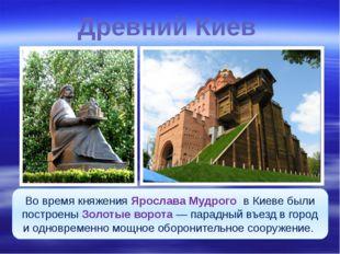 Древний Киев Во время княжения Ярослава Мудрого в Киеве были построены Золоты