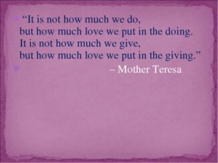 """""""It is not how much we do, but how much love we put in the doing. It is not h"""