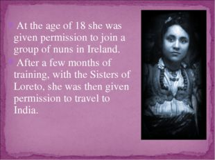 At the age of 18 she was given permission to join a group of nuns in Ireland.