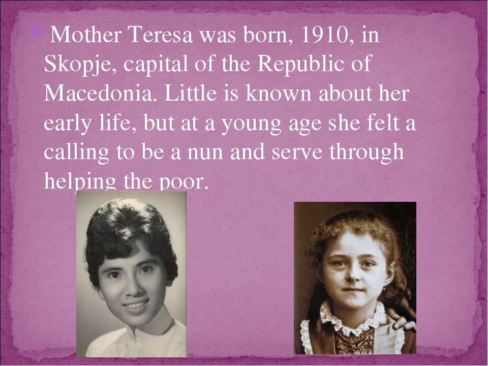 Mother Teresa was born, 1910, in Skopje, capital of the Republic of Macedonia...