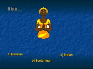 a) Russian b) Scotchman c) Indian It is a ....