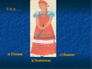 a) Chinese b) Scotchman c) Russian It is a ....