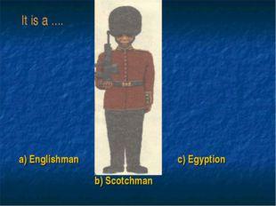 a) Englishman b) Scotchman c) Egyption It is a ....