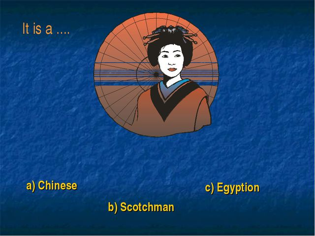 a) Chinese b) Scotchman c) Egyption It is a ....